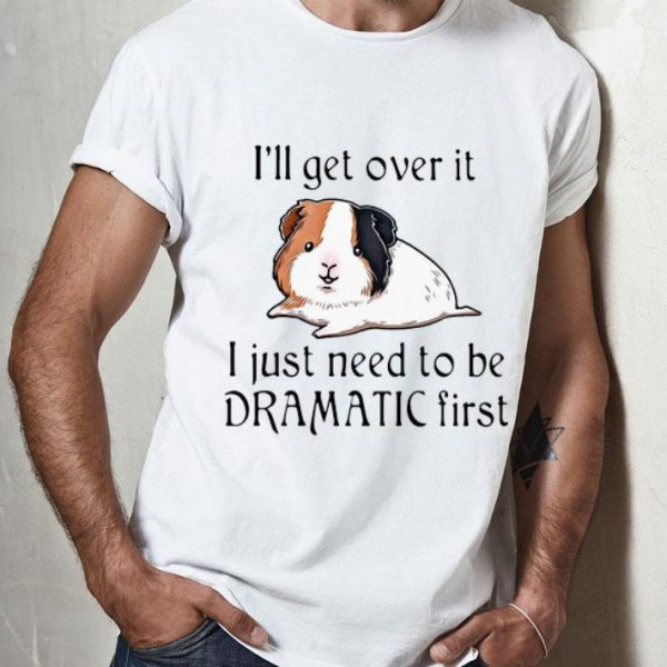 Guinea Pig I'll Over It I Just Need To Be Dramatic First shirt