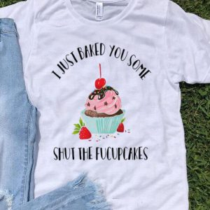I Just Baked You Some Shut The Fucupcakes Christmas shirt