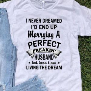 I Never Dreamed I'd End Up Marrying A Perfect Freakin' Husband shirt