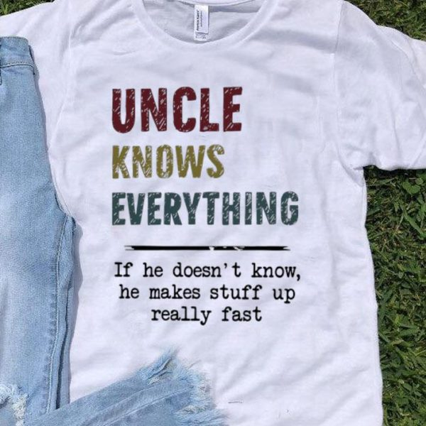 Uncle Knows Everything If He Doesn't Know He Makes Stuff Up shirt