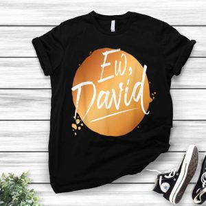 Ew David Quote Schitt S Creek Ew David shirt