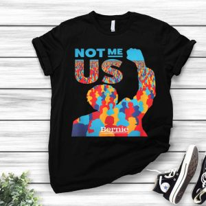 Bernie Sanders For President Not Me Us shirt