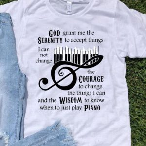 God Grant Me The Serenity Cannot Change The Courage Wisdom Piano shirt