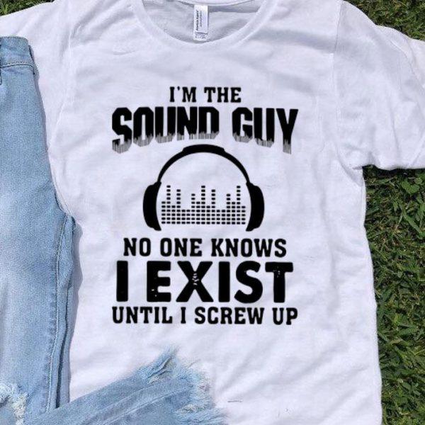 I'm The Sound Guy No One Knows I Exist Until I Screw Up shirt
