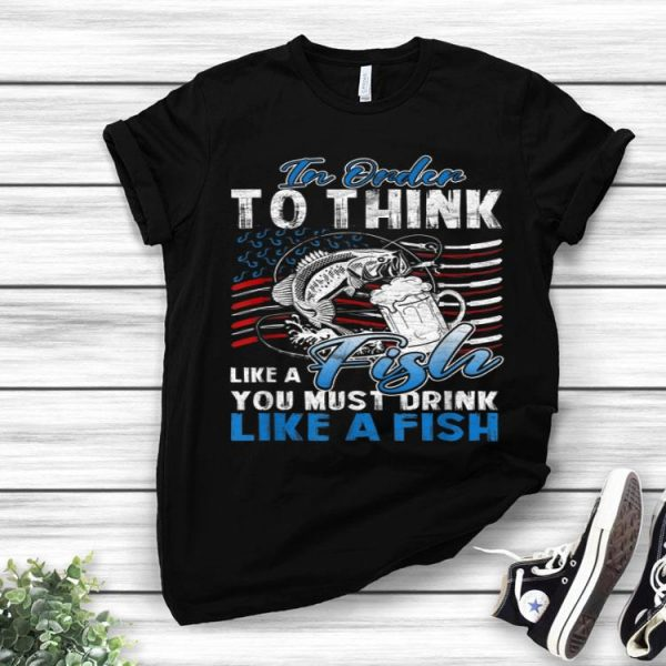 In Order To Think Like A Fish You Must Drink American Flag shirt