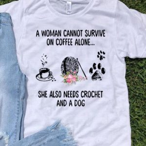 A Woman Cannot Survive On Coffee Alone She Also Needs Crochet And A Dog shirt