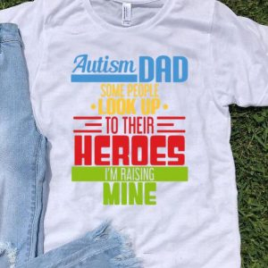 Autism Dad Some People Look Up To Their Heroes I'm Raising Mine shirt