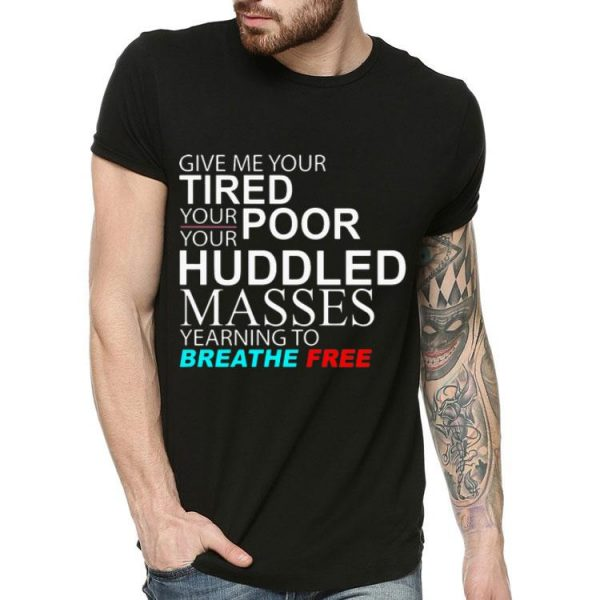 Give Me Your Tired Poor Huddled Masses Yearning To Breathe Free shirt