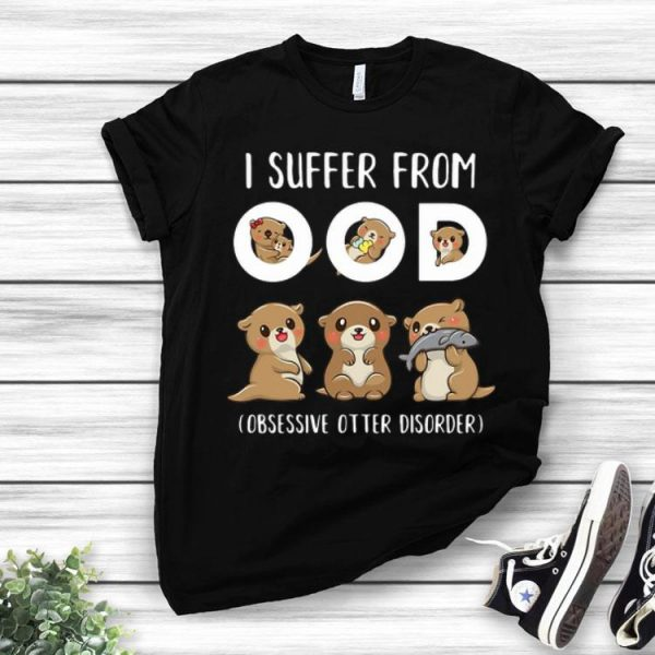 I Suffer From OOD Obsessive Otter Disorder shirt