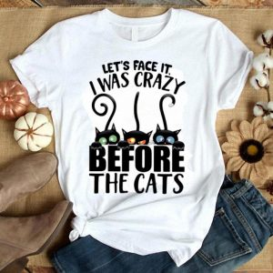 Let's Face It I Was Crazy Before The Cats shirt