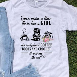 Once Upon A Time There Was A Girl Who Loves Coffee Books And Crochet shirt