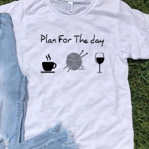 Plan For The Day Coffee Knitting Wool Roll And Wine shirt