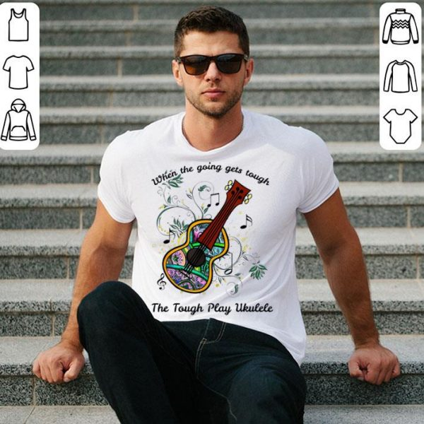 When The Going Gets Tough The Tough Play Ukulele Music Lovers shirt