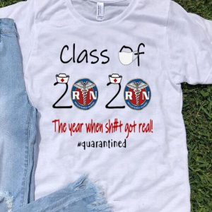 Registered Nurse Class Of 2020 The Year When Shit Got Real Quarantined shirt