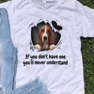 Basset If You Don't Have One You'll Never Understand Dog Lovers shirt