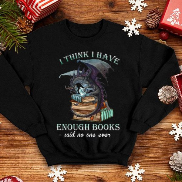 Dragon I Think I Have Enough Books Said No One Ever shirt