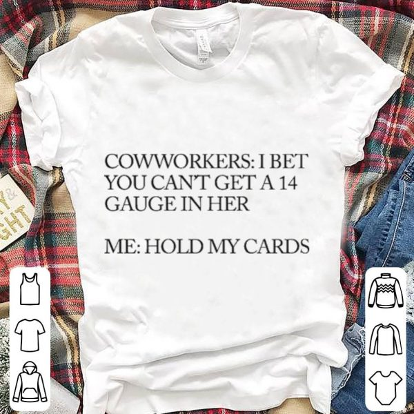Coworkers I Bet You Can't Get A 14 Gauge In Her Hold My Cards shirt