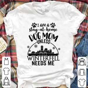 I am a stay at home Dog mom unless winter fell needs me shirt