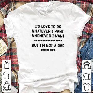 I'd Love To Do Whatever I Want But I'm Not A Dad #mom Life shirt