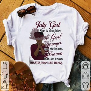 July girl she is daughter of god stronger than she belives braves than she knows smarter than she thinks shirt