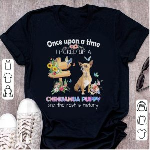 Oncce upon a time I picked up a Chihuahua puppy and the rest is history shirt