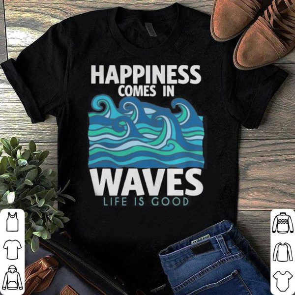 Happiness Comes In Waves shirt