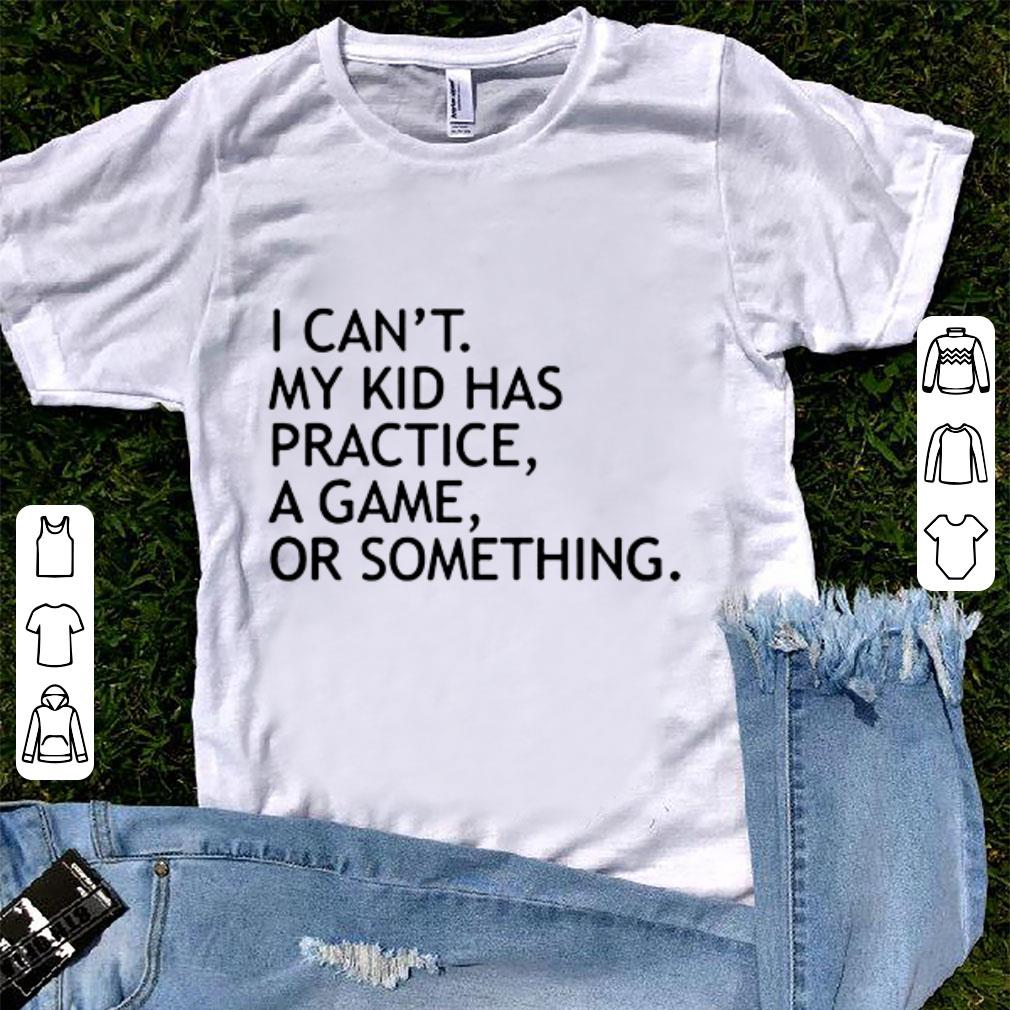 8ec76a09 I can't my kid has practice a game or something shirt, hoodie