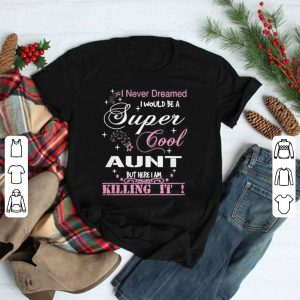 I never dreamed I would be a super cool aunt but here I am killing it shirt