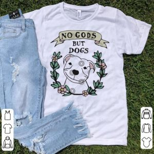 No Gods But Dogs shirt