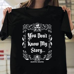 You don't know my story shirt