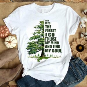And Into The Forest I Go To Lose My Mind And Find My Soul Green Tree Shirt
