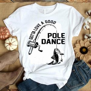 Gotta Love A Good Pole Dance Shirt