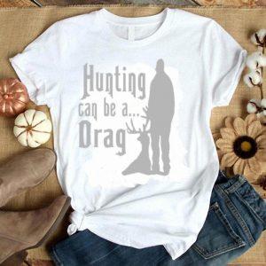 Hunting Can Be A Drag Shirt