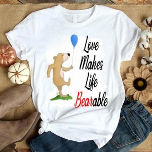Bear With Balloon Love Makes Life Bearable shirt