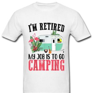 I'm Retired My Job Is To Go Camping Flamingo Outdoor shirt