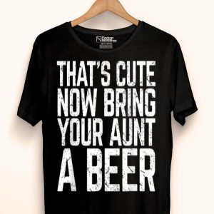 That's Cute Now Bring Your Aunt A Beer Lover shirt