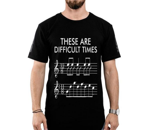 These Are Difficult Times - Music Lover shirt