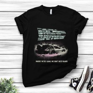 Awesome Back To The Future Where We're Going We Don't Need Roads shirt