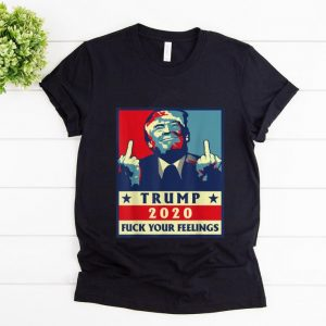 Awesome Trump 2020 Fuck Your Feelings shirt