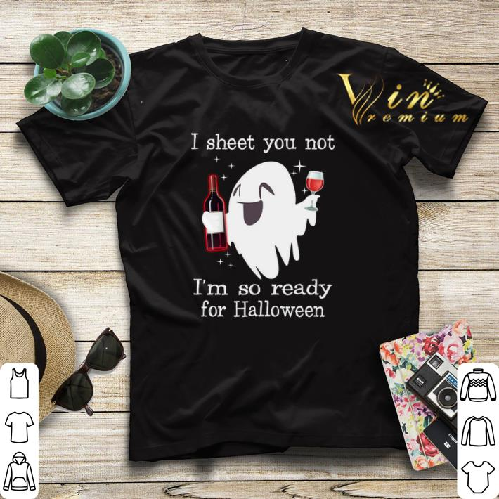 Halloween I sheet you not i m so ready for Halloween ghost shirt 4 - Halloween I sheet you not i'm so ready for Halloween ghost shirt