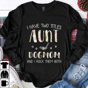 Hot I Have Two Titles Aunt And Dog Mom And I Rock them Both Floral shirt
