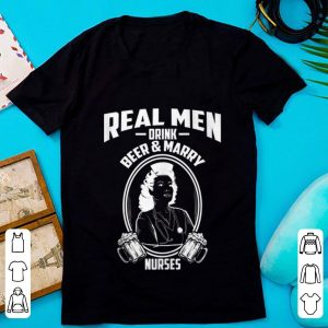 Hot Real Men Drink Beer And Marry Nurses shirt