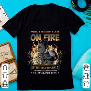 Hot Yes I Know I Am On Fire Let Me Finish This Weld And I Will Put It Out shirt