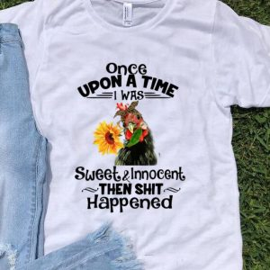 Nice Once Upon A Time I Was Sweet And Innocent chicken Sunflower shirt