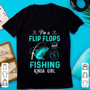 Nice i'm A Flip Flops And Fishing Kinda Girl shirt
