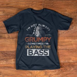 Official I'm Not Always Grumpy Sometimes I'm Playing The Bass shirt