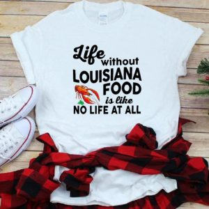 Official Life Without Louisiana Food Is Like No Life At All shirt