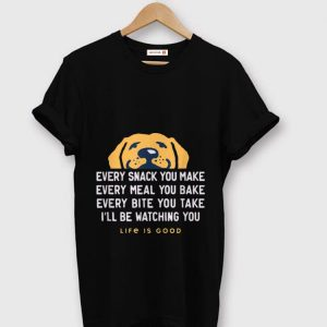 Original Life Is Good Every Snack You Make Every meal You Bake Face Dog shirt