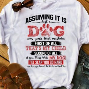 Premium Assuming It Is Just A Dog Was Your First Mistake First Of All That's My Child shirt