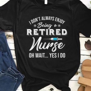 Premium i Don't Always Enjoy Being A Retired Nurse Oh Wait Yes I Do shirt
